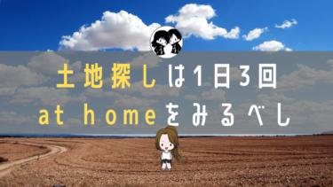 土地探しは1日3回『at home』を見るべし【2年半かけた結論】
